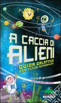 A caccia di alieni. Guida galattica per futuri astrobiologi libro di Brake Mark