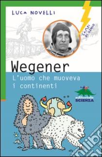 Wegener. L'uomo che muoveva i continenti libro di Novelli Luca
