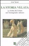 La storia velata. Le donne dell'Islam nell'immaginario italiano libro