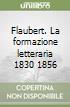 Flaubert. La formazione letteraria 1830 1856 libro