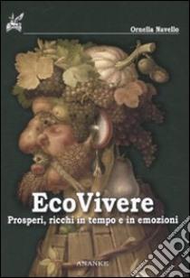Ecovivere. Prosperi, ricchi in tempo e in emozioni libro di Navello Ornella