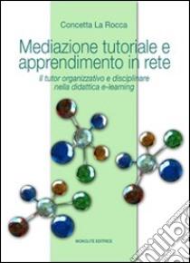 Mediazione tutoriale e apprendimento in rete. Il tutor organizzativo e disciplinare nella didattica e-learning libro di La Rocca Concetta