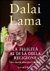 La felicità al di là della religione. Una nuova etica per il mondo. E-book. Formato EPUB libro di Gyatso Tenzin (Dalai Lama)