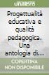Progettualità educativa e qualità pedagogica. Una antologia di testi libro