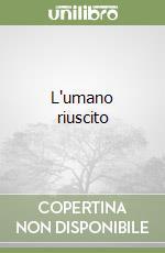 L'umano riuscito libro di Costa Cosimo