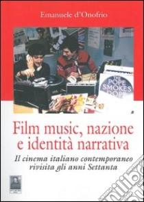 Film music, nazione e identità narrativa. Il cinema italiano contemporaneo rivisita gli anni Settanta libro di D'Onofrio Emanuele