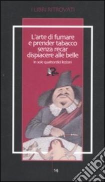 L'arte di fumare e prender tabacco senza recar dispiacere alle belle insegnata in sole quattordici lezioni libro