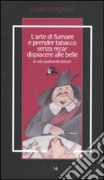L'arte di fumare e prender tabacco senza recar dispiacere alle belle insegnata in sole quattordici lezioni libro