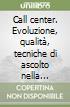 Call center. Evoluzione, qualità, tecniche di ascolto nella pubblica amministrazione libro