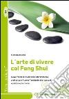 L'arte di vivere col Feng Shui. Nuove forme di studio delle interazioni tra architettura, uomo, ambiente alla ricerca di equilibrio ed armonia libro