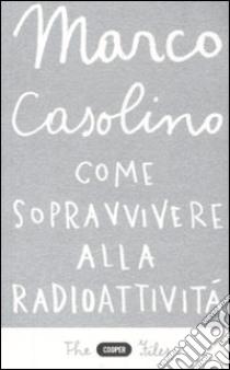 Come sopravvivere alla radioattività libro di Casolino Marco
