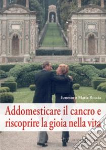 Addomesticare il cancro e riscoprire la gioia nella vita libro di Roccia Ernesto; Roccia Maria