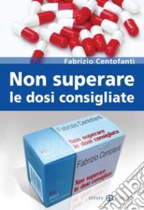 Non superare le dosi consigliate libro di Centofanti Fabrizio