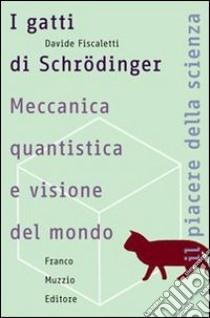 I gatti di Schrödinger. Meccanica quantistica e visione del mondo libro di Fiscaletti Davide