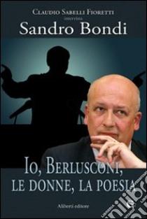 Io, Berlusconi, le donne, la poesia libro di Sabelli Fioretti Claudio; Bondi Sandro