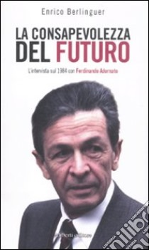 La conosapevolezza del futuro. L'intervista sul 1984 con Ferdinando Adornato libro di Berlinguer Enrico