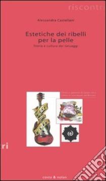 Estetiche dei ribelli per la pelle. Storia e cultura dei tatuaggi libro di Castellani Alessandra