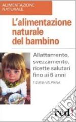 L'alimentazione naturale del bambino. Allattamento, svezzamento, ricette salutari fino ai 6 anni. libro
