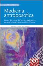 Medicina antroposofica. La cura del corpo, dell'anima e dello spirito secondo gli insegnamenti di Rudolf Steiner libro