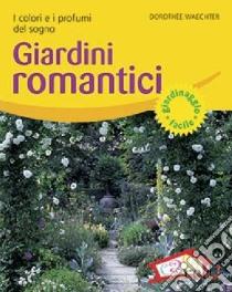 Giardini romantici. I colori e i profumi del sogno libro di Waechter Dorothée