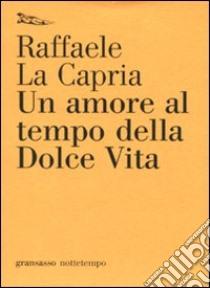 Un Amore al tempo della dolce vita libro di La Capria Raffaele