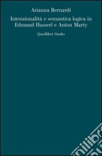 Intenzionalità e semantica logica in Edmund Husserl e Anton Marty libro di Bernardi Arianna