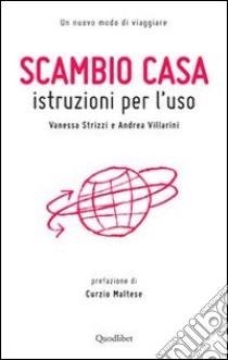 Scambio casa. Istruzioni per l'uso libro di Strizzi Vanessa - Villarini Andrea
