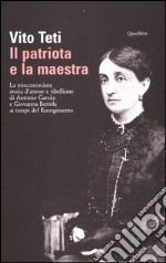 Il patriota e la maestra. La misconosciuta storia d'amore e ribellione di Antonio Garca e Giovanna Bertla ai tempi del Risorgimento libro di Teti Vito