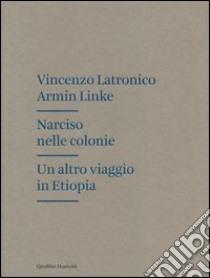 Narciso nelle colonie. Un altro viaggio in Etiopia libro di Latronico Vincenzo - Linke Armin