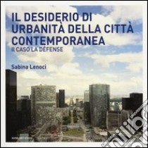 Il desiderio di urbanità della città contemporanea. Il caso la Défense libro di Lenoci Sabina