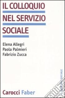 Il colloquio nel servizio sociale libro di Allegri Elena - Palmieri Paola - Zucca Fabrizio