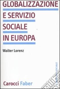 Globalizzazione e servizio sociale in Europa libro di Lorentz Walter
