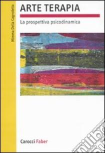 Arte terapia. La prospettiva psicodinamica libro di Della Cagnoletta Mimma