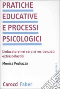 Pratiche educative e processi psicologici. L'educatore nei servizi residenziali extrascolastici libro di Pedrazza Monica