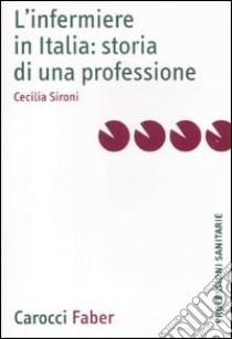 L'infermiere in Italia: storia di una professione libro di Sironi Cecilia