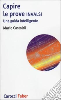 Capire le prove INVALSI. Una guida intelligente libro di Castoldi Mario