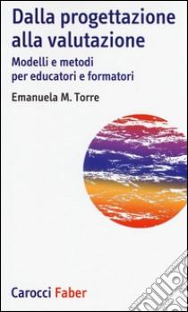 Dalla progettazione alla valutazione. Modelli e metodi per educatori e formatori libro di Torre Emanuela M.