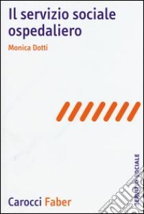 Il servizio sociale ospedaliero libro di Dotti Monica