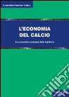 L'economia del calcio. Una prospettiva comparata Italia-Inghilterra libro