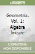 Geometria. Vol. 1: Algebra lineare libro