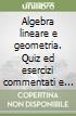 Algebra lineare e geometria. Quiz ed esercizi commentati e risolti