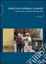 Azioni che cambiano il mondo. Donne, arte e politiche dello sguardo. Ediz. illustrata libro