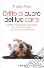 Dritto al cuore del tuo cane. Come conoscerlo, educarlo e costruire con lui una relazione perfetta libro