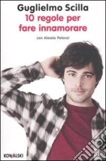 10 regole per fare innamorare libro di Scilla Guglielmo - Pelonzi Alessia