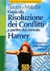 Traumi e malattie. Guida alla risoluzione dei conflitti a partire dal metodo Hamer. L'attivazione delle risorse interiori libro