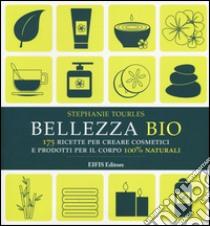 Bellezza bio. 175 ricette per creare cosmetici e prodotti per il corpo 100% naturali libro di Tourles Stephanie