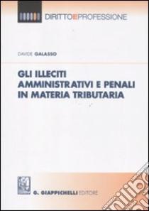 Gli illeciti amministrativi e penali in materia tributaria libro di Galasso Davide