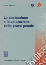 La costruzione e la valutazione della prova penale