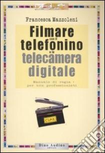 Filmare con il telefonino e la telecamera digitale libro di Mazzoleni Francesca