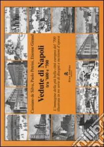Vedute di Napoli tra '600 e '700. L'immagine della più bella città europea del '700 illustrata in tre serie di disegni e incisioni d'epoca libro di De Silva Cassiano - Petrini Paolo - Giraud Etienne